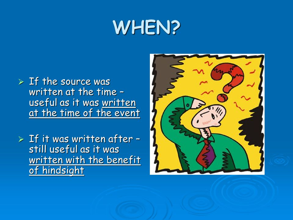 WHEN?  If the source was written at the time – useful as it was written at the time of the event  If it was written after – still useful as it was w