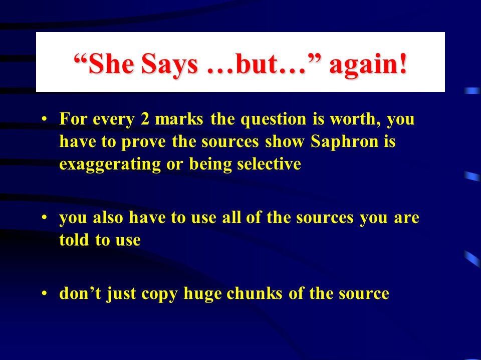 """She Says …but…"" again! For every 2 marks the question is worth, you have to prove the sources show Saphron is exaggerating or being selective you als"