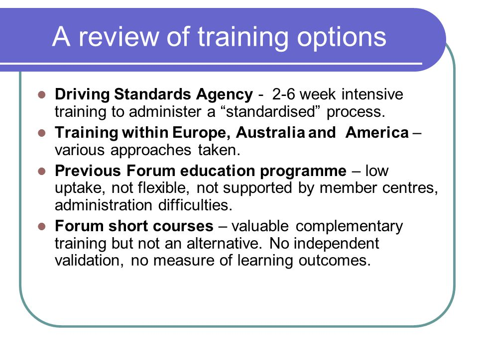 A review of training options Driving Standards Agency - 2-6 week intensive training to administer a standardised process.