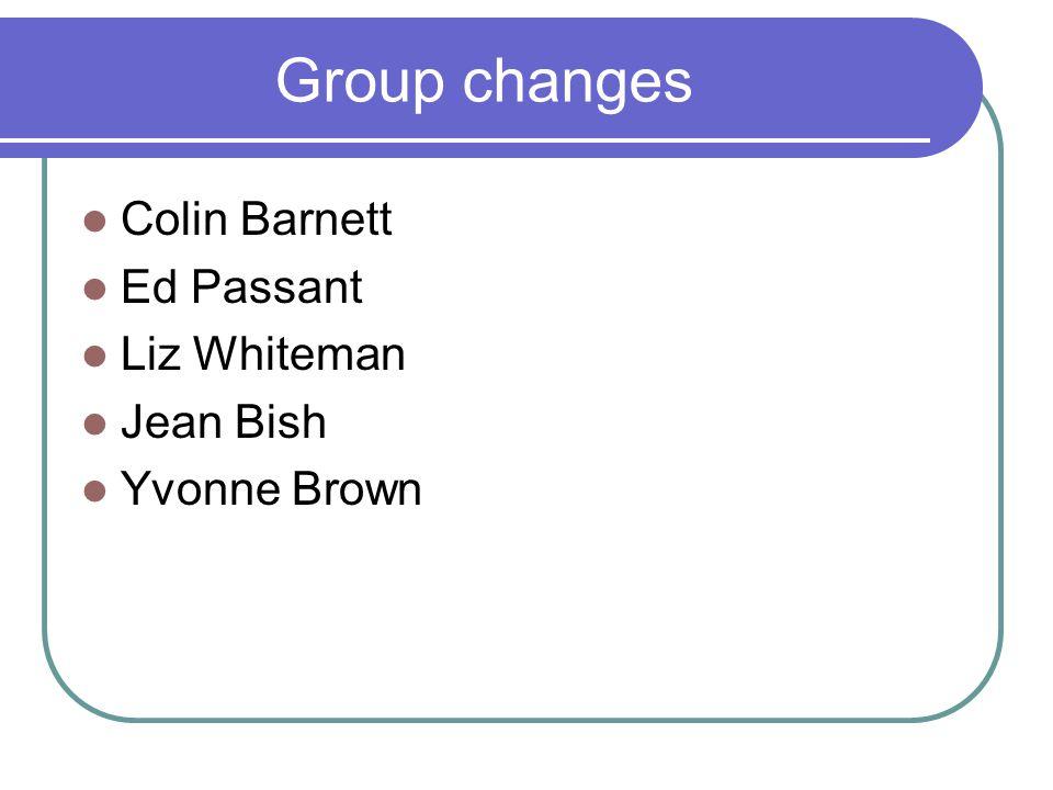 Group changes Colin Barnett Ed Passant Liz Whiteman Jean Bish Yvonne Brown