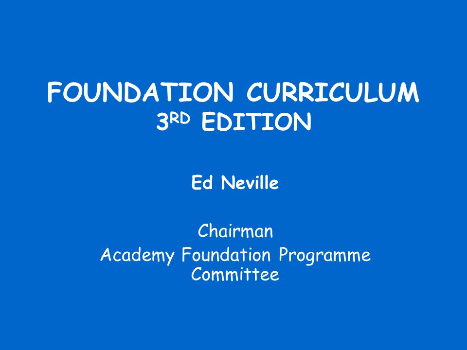 FOUNDATION CURRICULUM 3 RD EDITION Ed Neville Chairman Academy Foundation Programme Committee