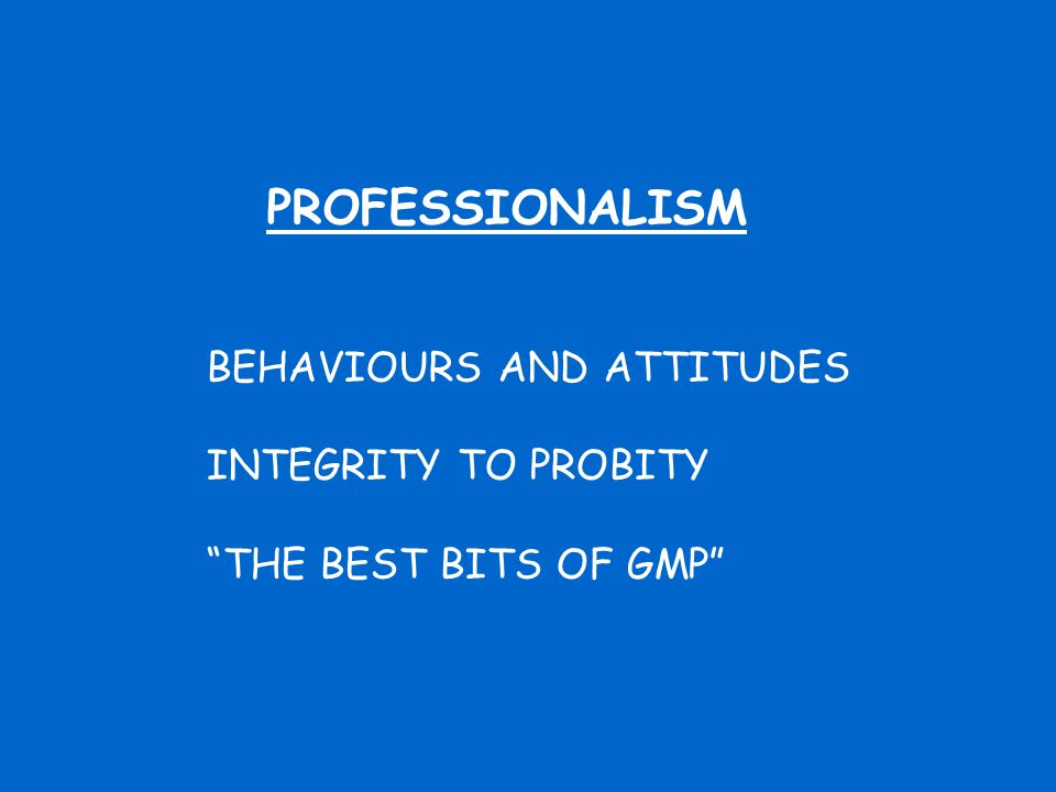 PROFESSIONALISM BEHAVIOURS AND ATTITUDES INTEGRITY TO PROBITY THE BEST BITS OF GMP