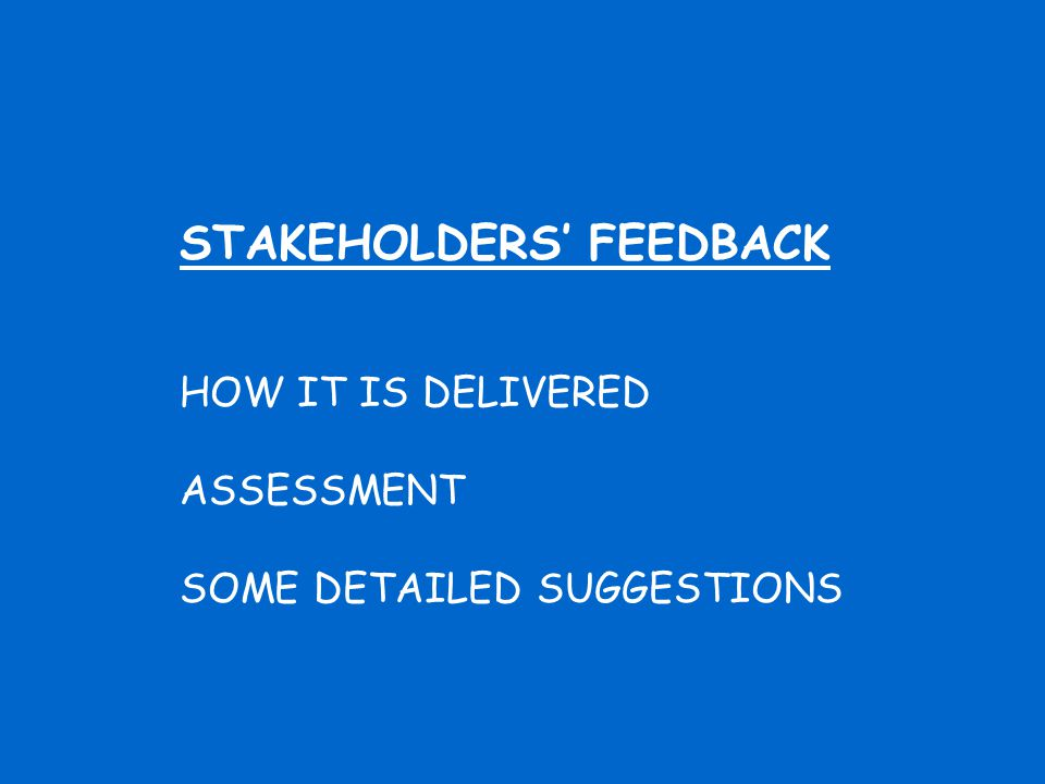 STAKEHOLDERS' FEEDBACK HOW IT IS DELIVERED ASSESSMENT SOME DETAILED SUGGESTIONS