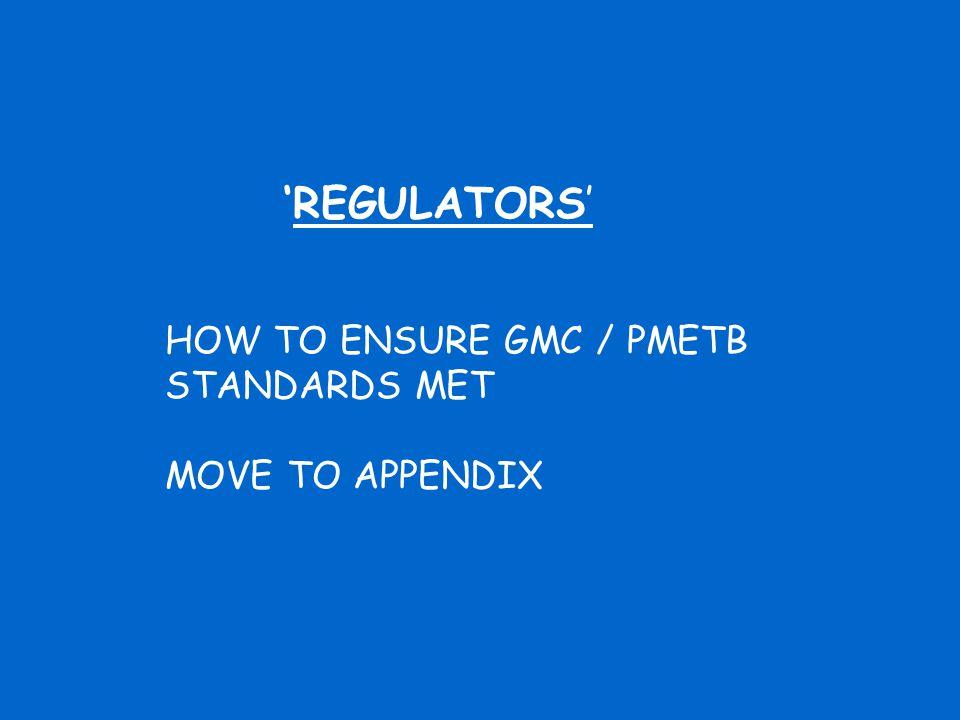 'REGULATORS' HOW TO ENSURE GMC / PMETB STANDARDS MET MOVE TO APPENDIX