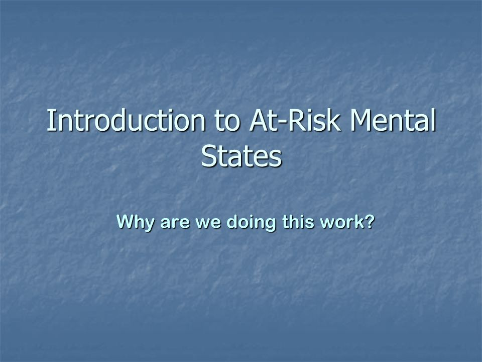 Introduction to At-Risk Mental States Why are we doing this work