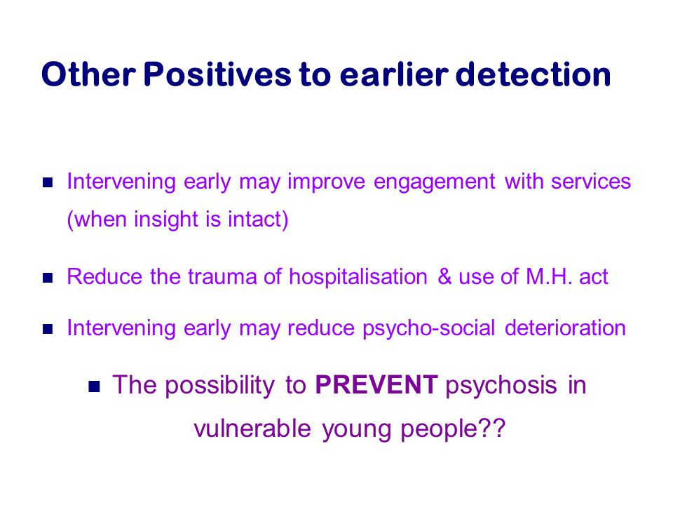 Other Positives to earlier detection Intervening early may improve engagement with services (when insight is intact) Reduce the trauma of hospitalisation & use of M.H.