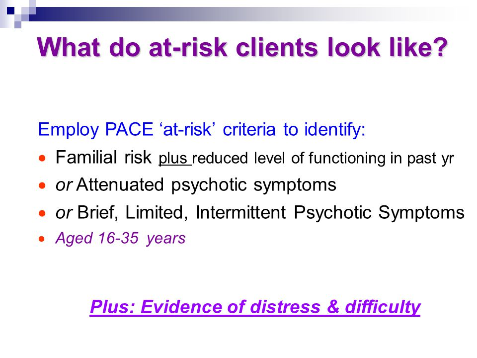 What do at-risk clients look like? What do at-risk clients look like? Employ PACE 'at-risk' criteria to identify:  Familial risk plus reduced level o