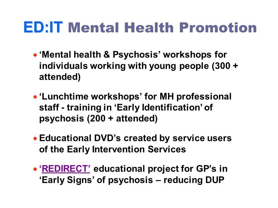 ED:IT ED:IT Mental Health Promotion  'Mental health & Psychosis' workshops for individuals working with young people (300 + attended)  'Lunchtime workshops' for MH professional staff - training in 'Early Identification' of psychosis (200 + attended)  Educational DVD's created by service users of the Early Intervention Services  'REDIRECT' educational project for GP's in 'Early Signs' of psychosis – reducing DUP