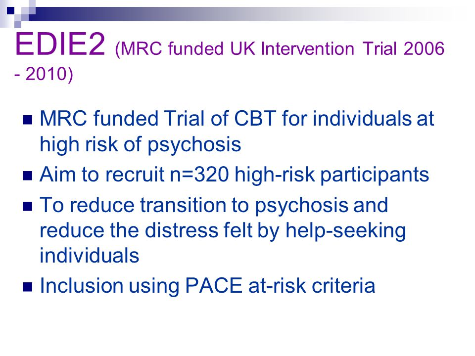 EDIE2 (MRC funded UK Intervention Trial 2006 - 2010) MRC funded Trial of CBT for individuals at high risk of psychosis Aim to recruit n=320 high-risk participants To reduce transition to psychosis and reduce the distress felt by help-seeking individuals Inclusion using PACE at-risk criteria