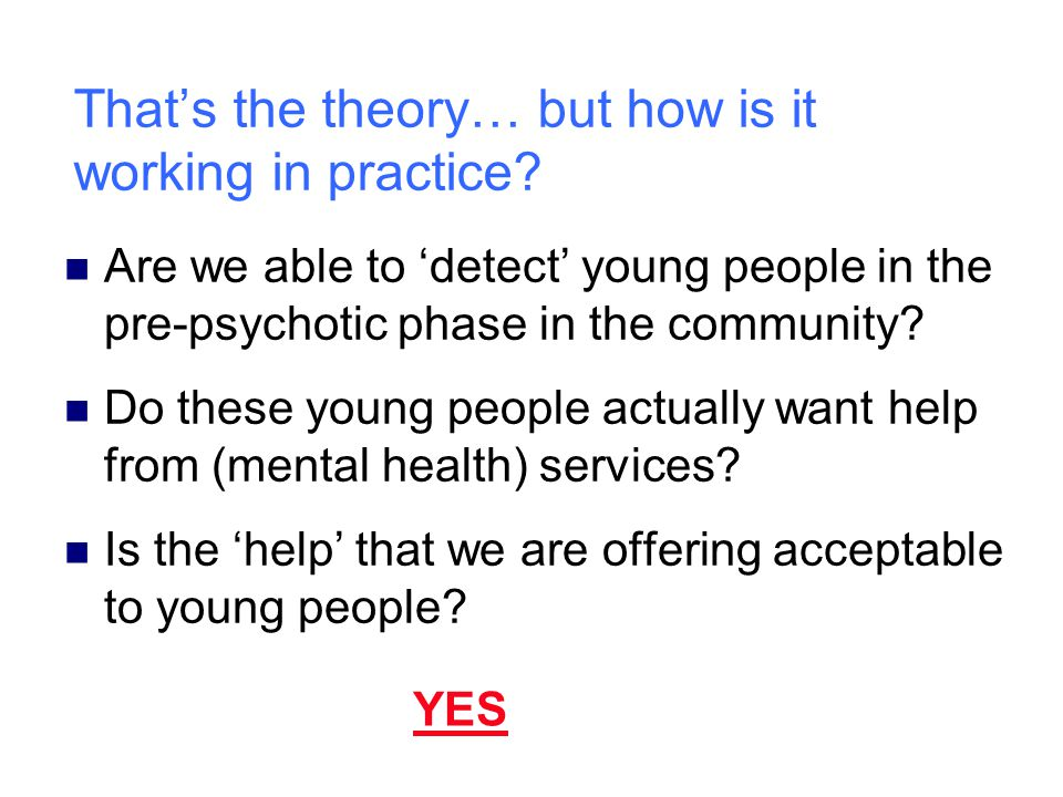 That's the theory… but how is it working in practice? Are we able to 'detect' young people in the pre-psychotic phase in the community? Do these young