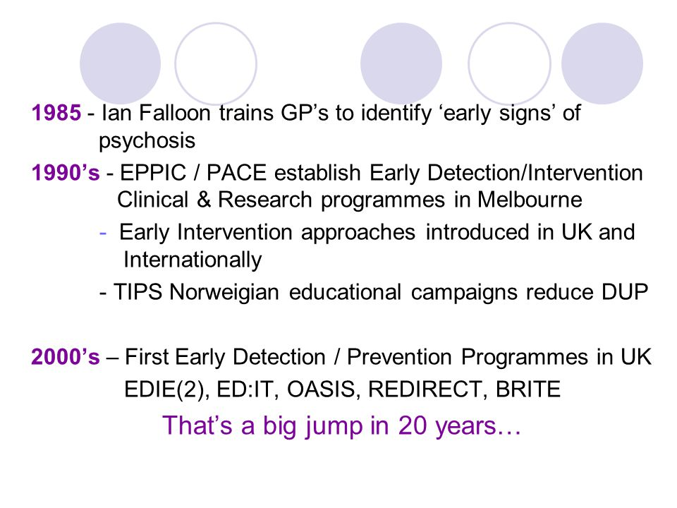 1985 - Ian Falloon trains GP's to identify 'early signs' of psychosis 1990's - EPPIC / PACE establish Early Detection/Intervention Clinical & Research programmes in Melbourne - Early Intervention approaches introduced in UK and Internationally - TIPS Norweigian educational campaigns reduce DUP 2000's – First Early Detection / Prevention Programmes in UK EDIE(2), ED:IT, OASIS, REDIRECT, BRITE That's a big jump in 20 years…
