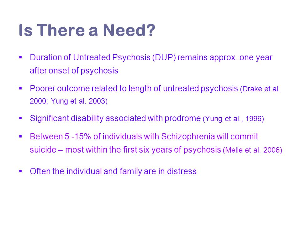 Is There a Need?  Duration of Untreated Psychosis (DUP) remains approx. one year after onset of psychosis  Poorer outcome related to length of untre
