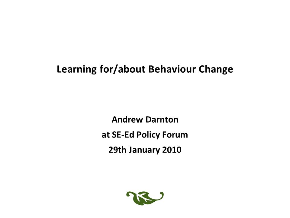 Learning for/about Behaviour Change Andrew Darnton at SE-Ed Policy Forum 29th January 2010