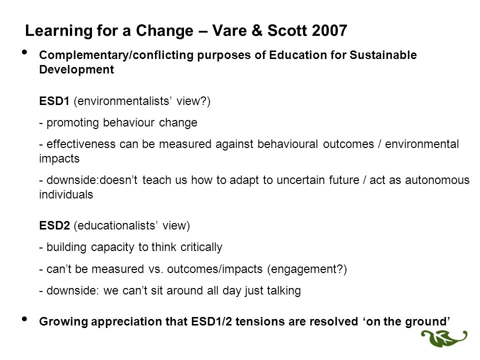 Learning for a Change – Vare & Scott 2007 Complementary/conflicting purposes of Education for Sustainable Development ESD1 (environmentalists' view ) - promoting behaviour change - effectiveness can be measured against behavioural outcomes / environmental impacts - downside:doesn't teach us how to adapt to uncertain future / act as autonomous individuals ESD2 (educationalists' view) - building capacity to think critically - can't be measured vs.