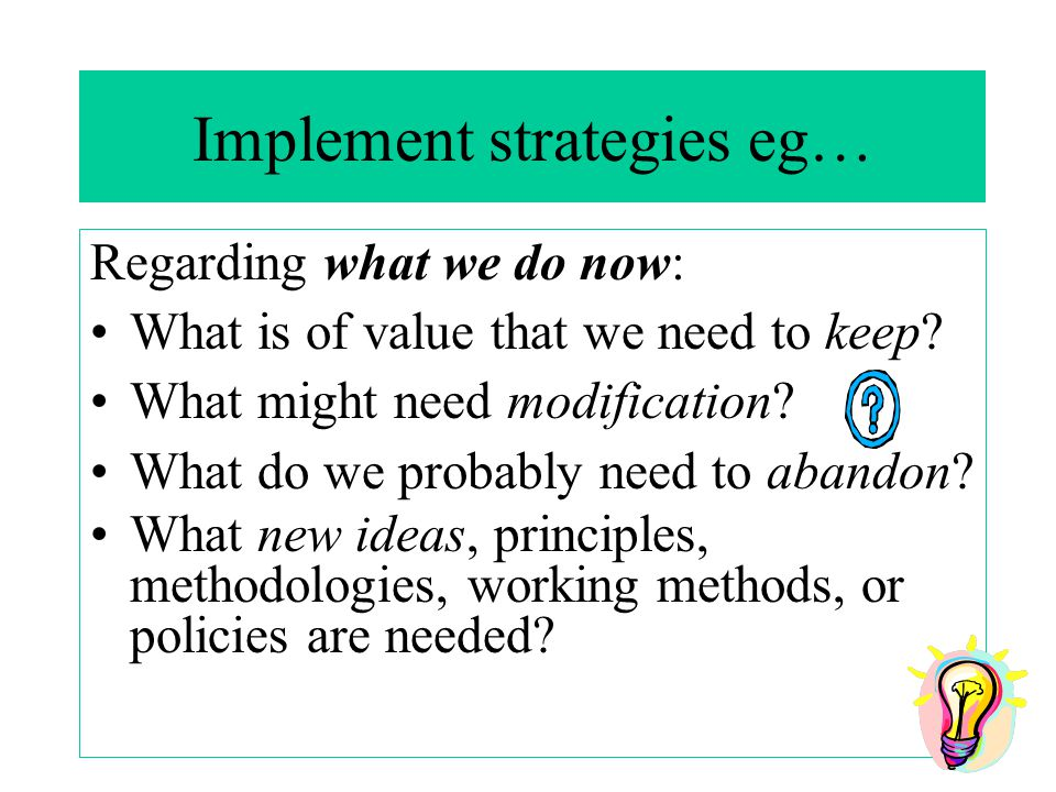 Implement strategies eg… Regarding what we do now: What is of value that we need to keep.