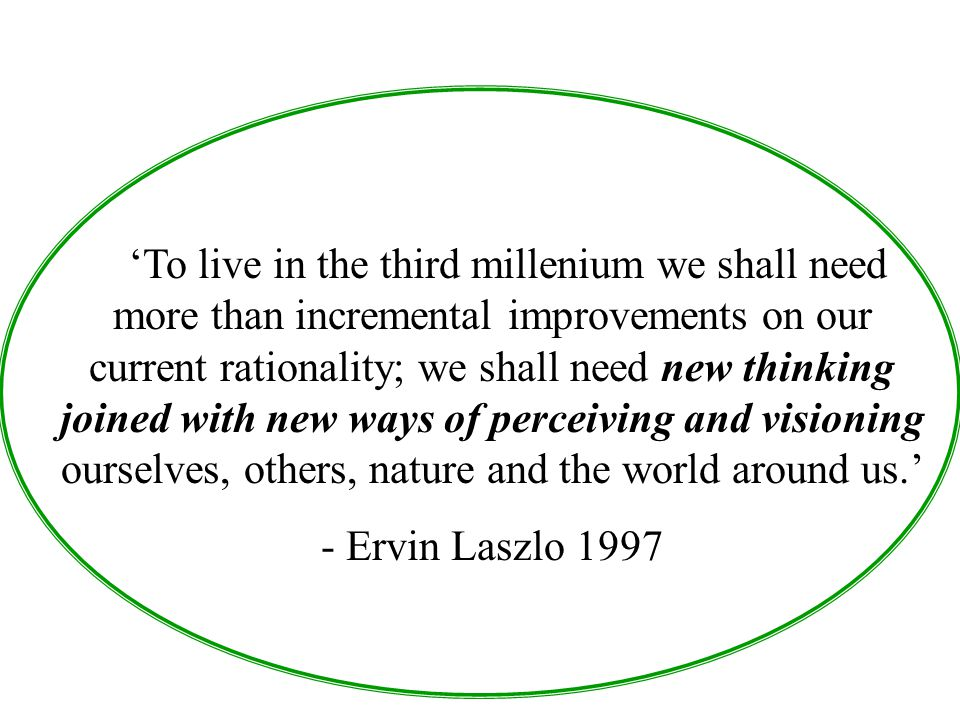'To live in the third millenium we shall need more than incremental improvements on our current rationality; we shall need new thinking joined with new ways of perceiving and visioning ourselves, others, nature and the world around us.' - Ervin Laszlo 1997