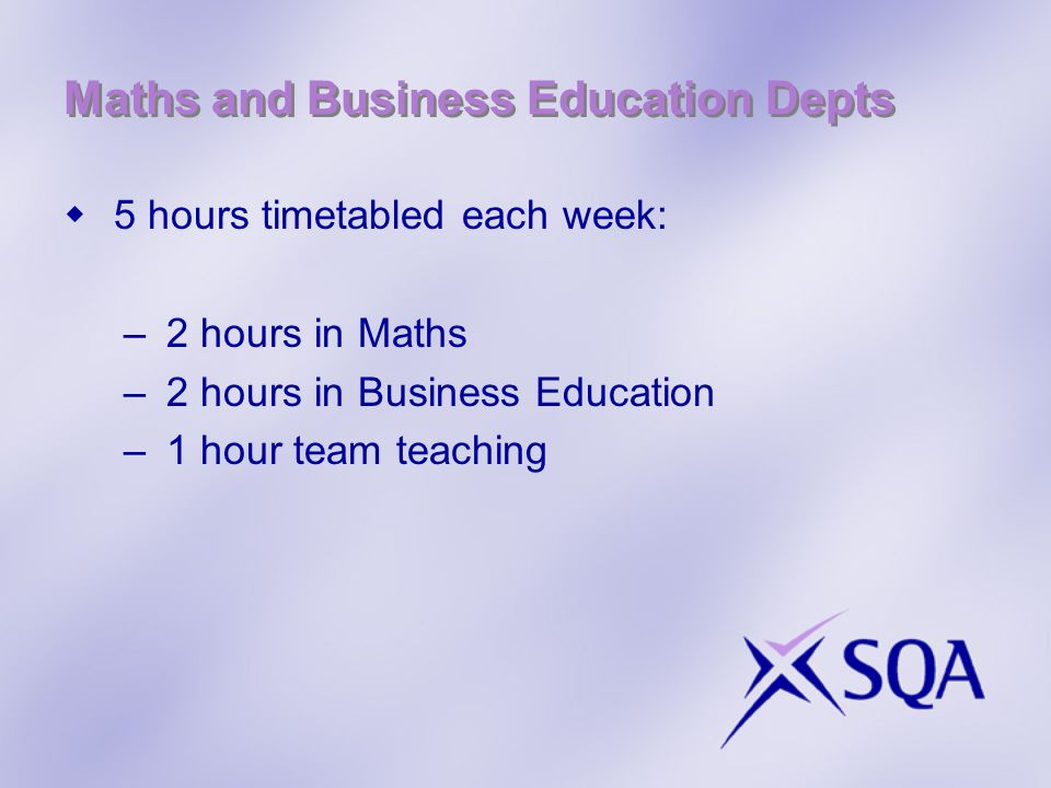 Maths and Business Education Depts  5 hours timetabled each week: –2 hours in Maths –2 hours in Business Education –1 hour team teaching