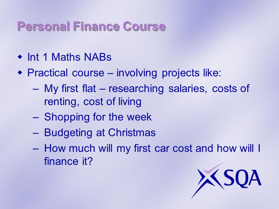Personal Finance Course  Int 1 Maths NABs  Practical course – involving projects like: –My first flat – researching salaries, costs of renting, cost of living –Shopping for the week –Budgeting at Christmas –How much will my first car cost and how will I finance it