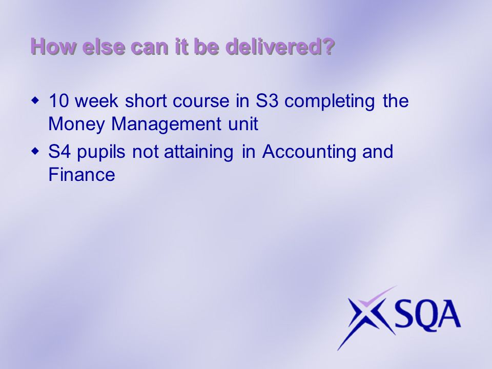 How else can it be delivered?  10 week short course in S3 completing the Money Management unit  S4 pupils not attaining in Accounting and Finance