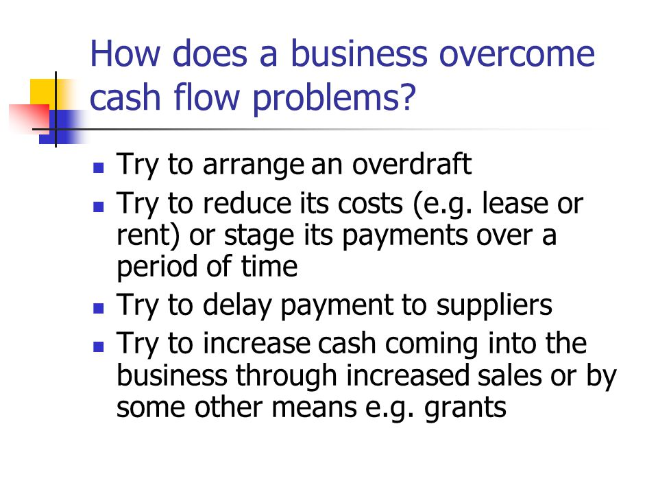How does a business overcome cash flow problems? Try to arrange an overdraft Try to reduce its costs (e.g. lease or rent) or stage its payments over a