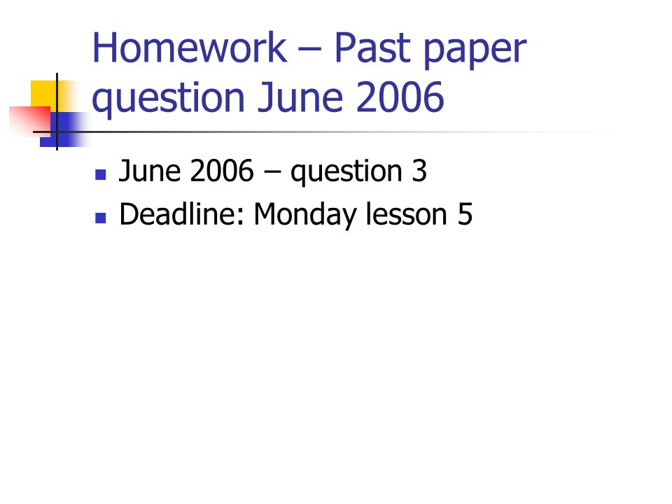 Homework – Past paper question June 2006 June 2006 – question 3 Deadline: Monday lesson 5