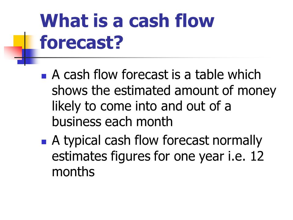 What is a cash flow forecast? A cash flow forecast is a table which shows the estimated amount of money likely to come into and out of a business each