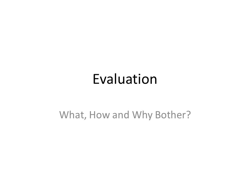 Evaluation What, How and Why Bother?