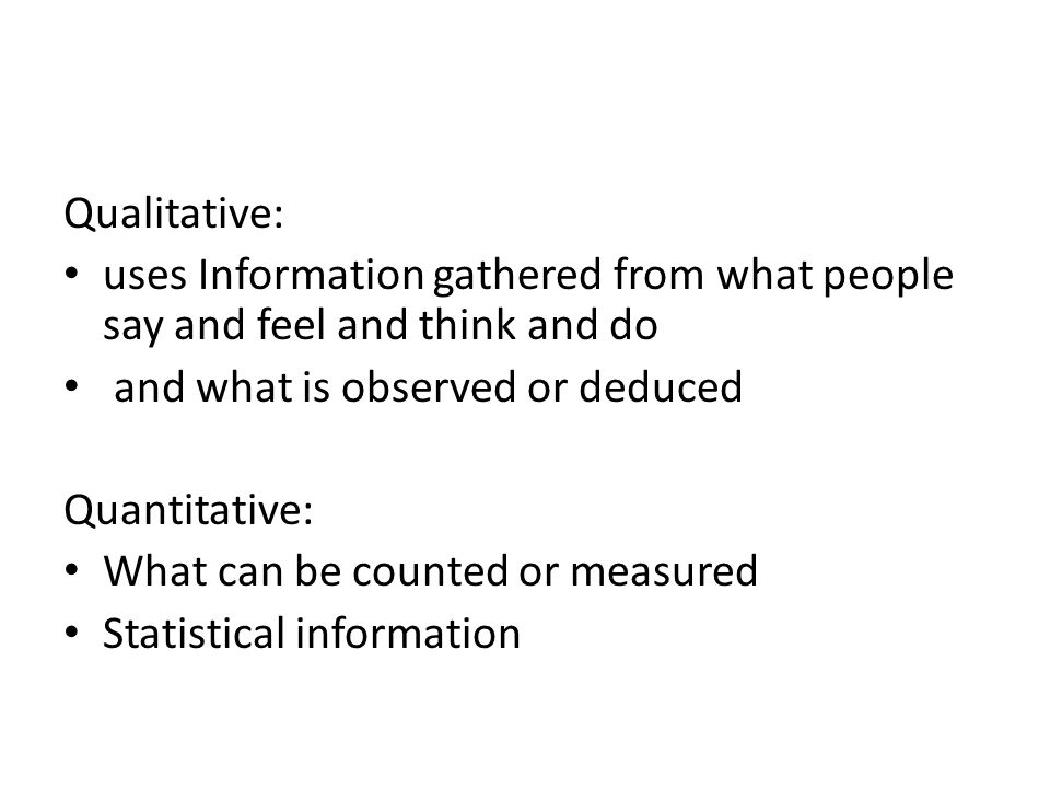 Qualitative: uses Information gathered from what people say and feel and think and do and what is observed or deduced Quantitative: What can be counte