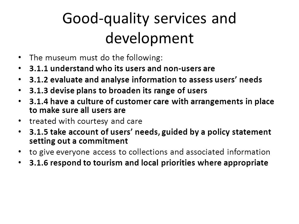 Good-quality services and development The museum must do the following: 3.1.1 understand who its users and non-users are 3.1.2 evaluate and analyse in