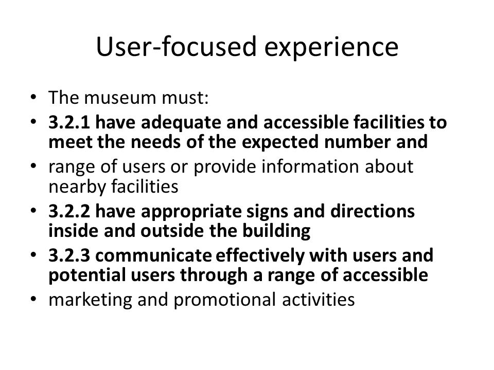 User-focused experience The museum must: 3.2.1 have adequate and accessible facilities to meet the needs of the expected number and range of users or