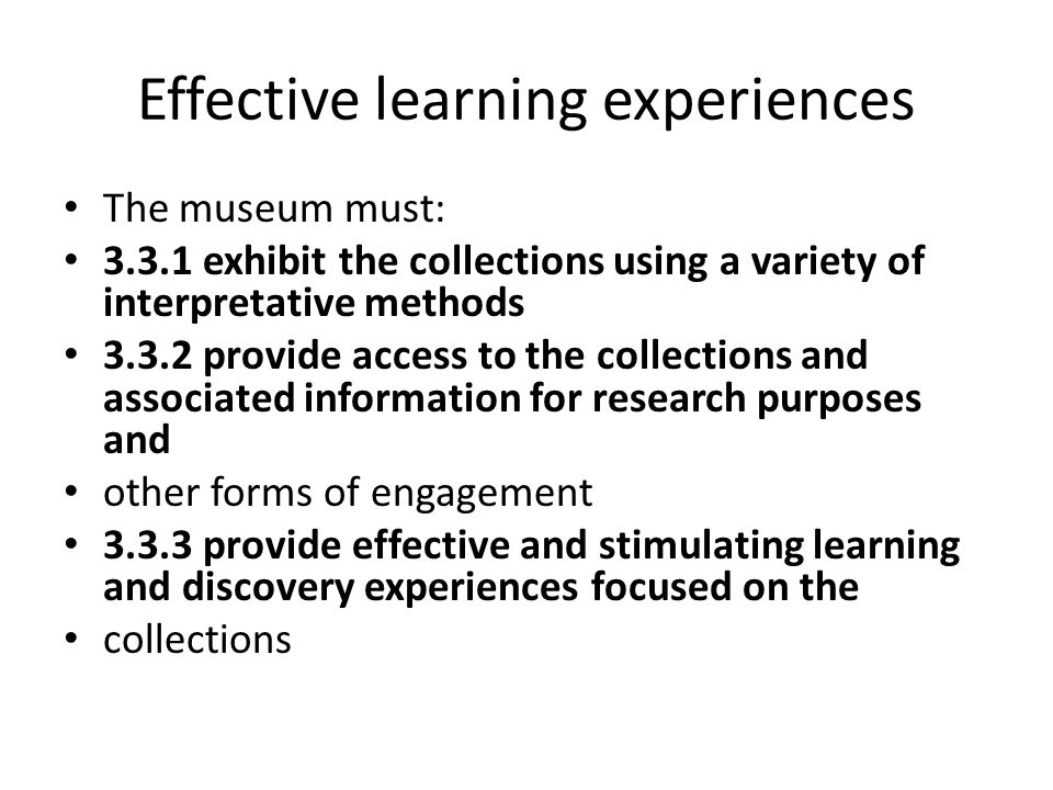 Effective learning experiences The museum must: 3.3.1 exhibit the collections using a variety of interpretative methods 3.3.2 provide access to the co