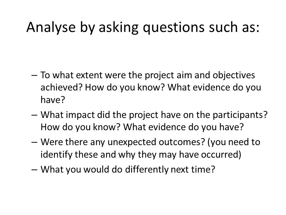Analyse by asking questions such as: – To what extent were the project aim and objectives achieved? How do you know? What evidence do you have? – What