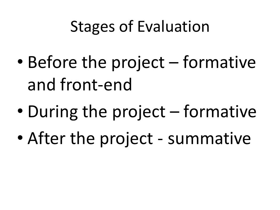 Stages of Evaluation Before the project – formative and front-end During the project – formative After the project - summative