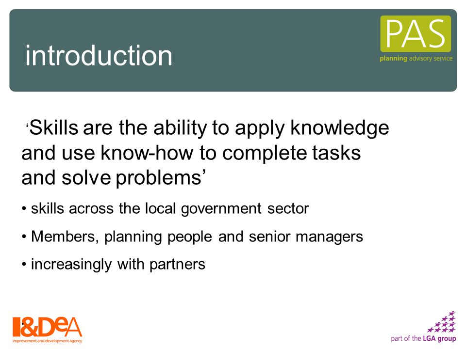 ' Skills are the ability to apply knowledge and use know-how to complete tasks and solve problems' skills across the local government sector Members, planning people and senior managers increasingly with partners.