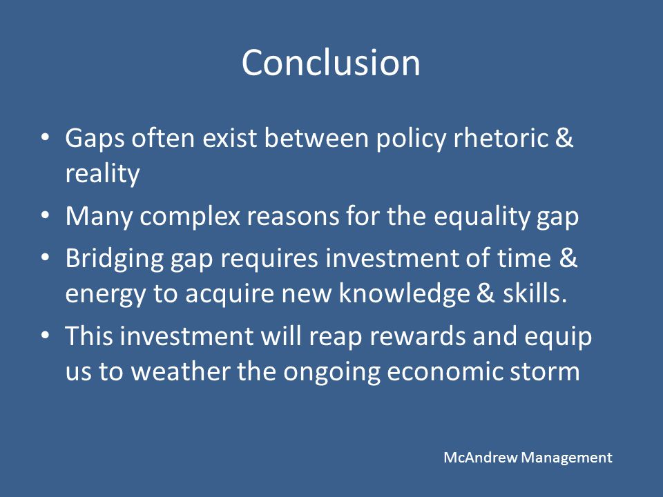 Conclusion Gaps often exist between policy rhetoric & reality Many complex reasons for the equality gap Bridging gap requires investment of time & ene
