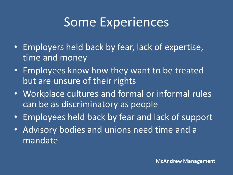 Some Experiences Employers held back by fear, lack of expertise, time and money Employees know how they want to be treated but are unsure of their rig