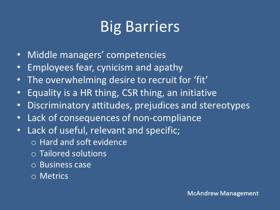 Big Barriers Middle managers' competencies Employees fear, cynicism and apathy The overwhelming desire to recruit for 'fit' Equality is a HR thing, CS