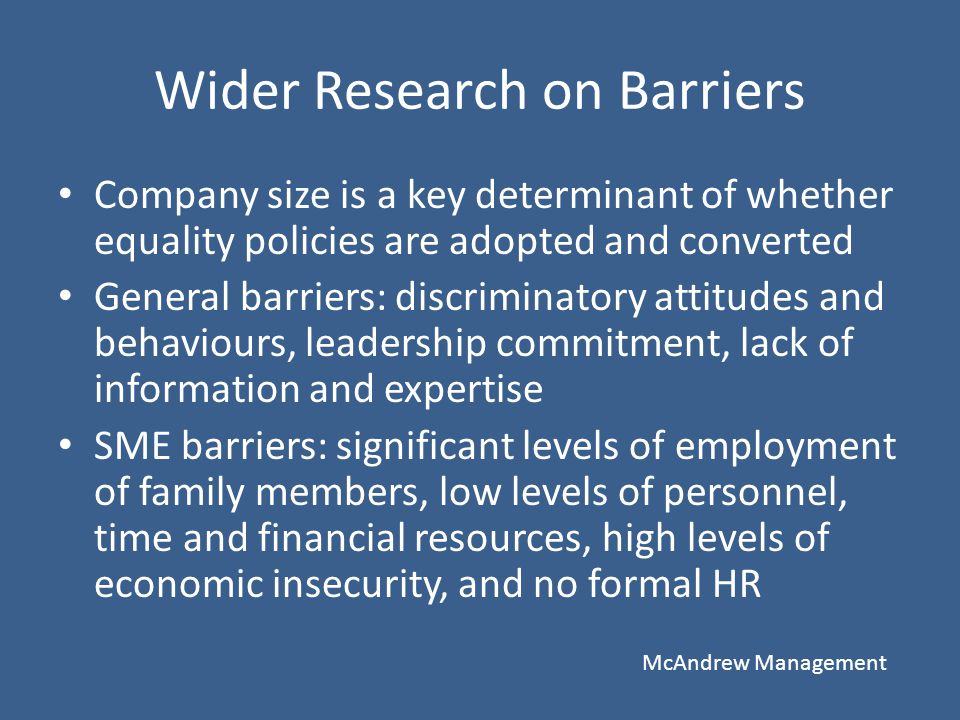 Wider Research on Barriers Company size is a key determinant of whether equality policies are adopted and converted General barriers: discriminatory a