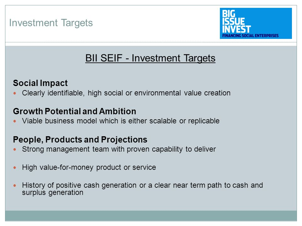 BII SEIF - Investment Targets Social Impact Clearly identifiable, high social or environmental value creation Growth Potential and Ambition Viable business model which is either scalable or replicable People, Products and Projections Strong management team with proven capability to deliver High value-for-money product or service History of positive cash generation or a clear near term path to cash and surplus generation Investment Targets