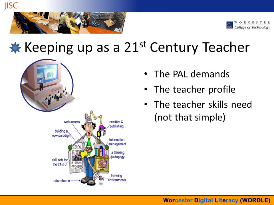 Keeping up as a 21 st Century Teacher The PAL demands The teacher profile The teacher skills need (not that simple)
