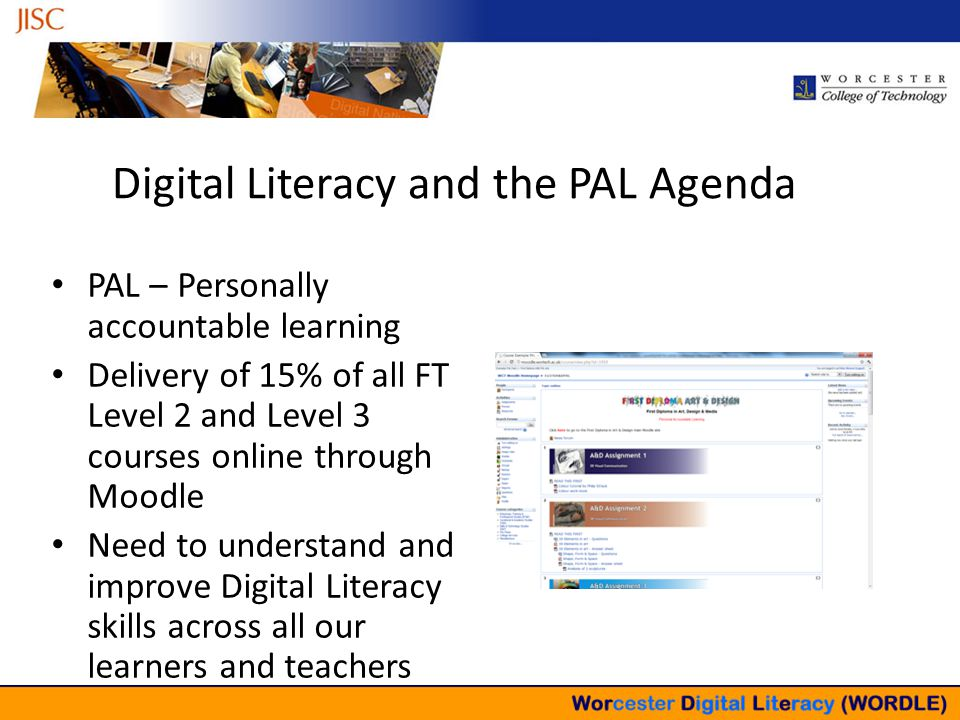 Building the Landscape – Not Building Assumptions PAL – Personally accountable learning Delivery of 15% of all FT Level 2 and Level 3 courses online through Moodle Need to understand and improve Digital Literacy skills across all our learners and teachers Digital Literacy and the PAL Agenda