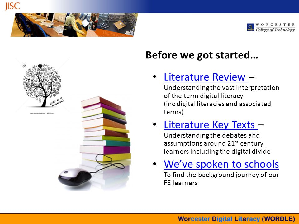 Building the Landscape – Not Building Assumptions Literature Review – Understanding the vast interpretation of the term digital literacy (inc digital literacies and associated terms) Literature Review Literature Key Texts – Understanding the debates and assumptions around 21 st century learners including the digital divide Literature Key Texts We've spoken to schools To find the background journey of our FE learners We've spoken to schools Before we got started…