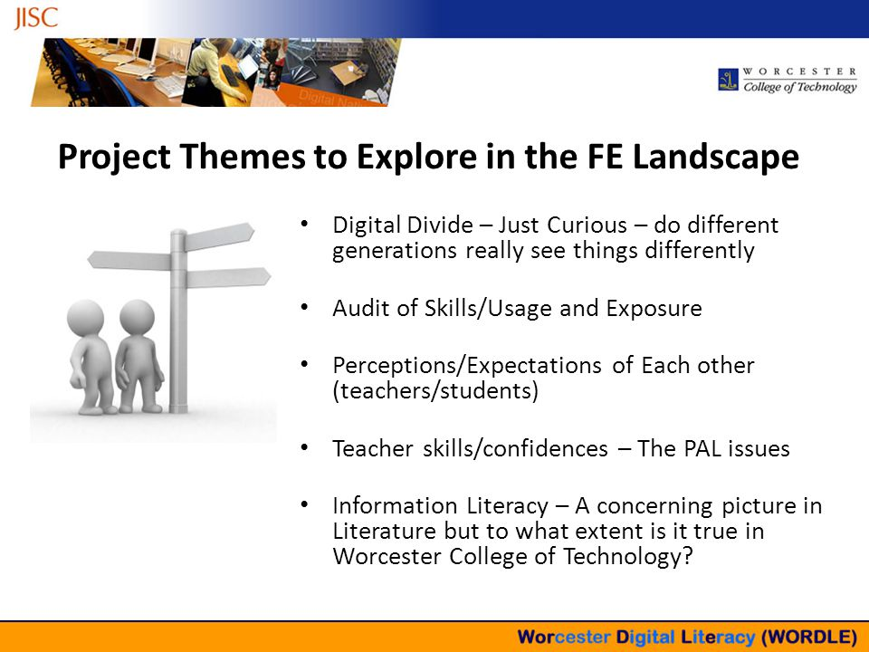 Project Themes to Explore in the FE Landscape Digital Divide – Just Curious – do different generations really see things differently Audit of Skills/Usage and Exposure Perceptions/Expectations of Each other (teachers/students) Teacher skills/confidences – The PAL issues Information Literacy – A concerning picture in Literature but to what extent is it true in Worcester College of Technology?