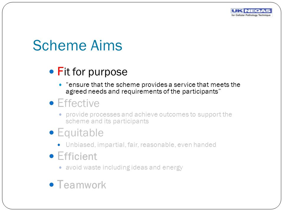 Scheme Aims F it for purpose ensure that the scheme provides a service that meets the agreed needs and requirements of the participants E ffective provide processes and achieve outcomes to support the scheme and its participants E quitable Unbiased, impartial, fair, reasonable, even handed E fficient avoid waste including ideas and energy T eamwork