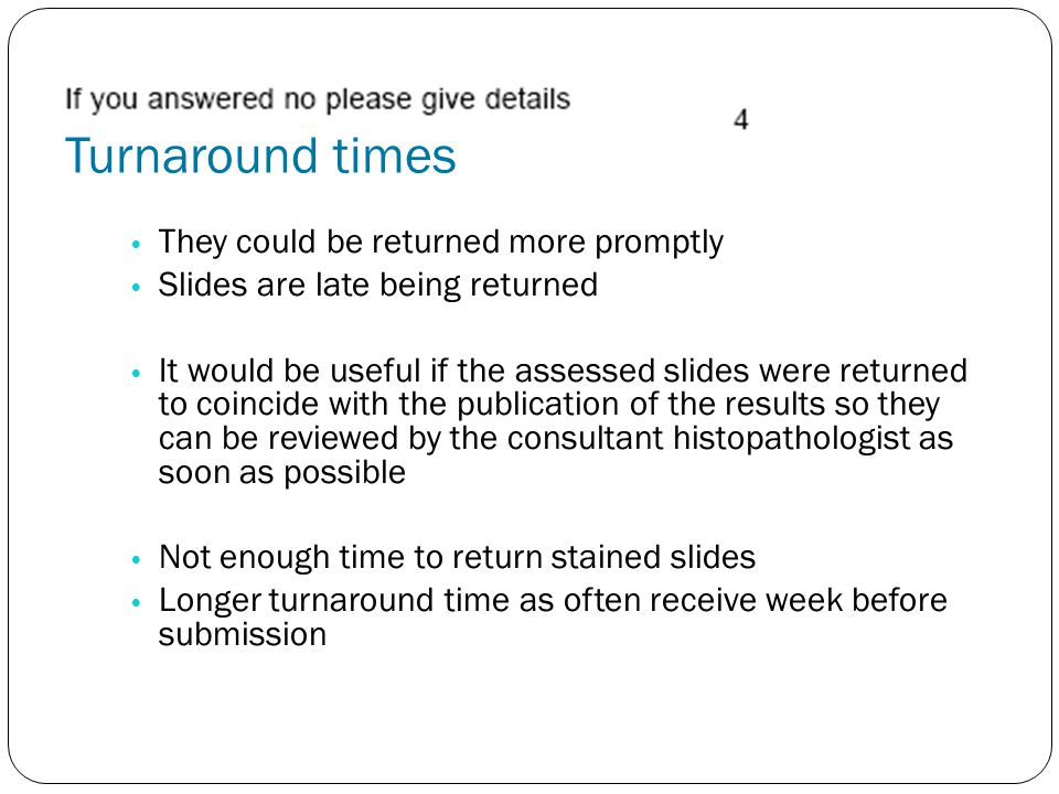 They could be returned more promptly Slides are late being returned It would be useful if the assessed slides were returned to coincide with the publication of the results so they can be reviewed by the consultant histopathologist as soon as possible Not enough time to return stained slides Longer turnaround time as often receive week before submission Turnaround times