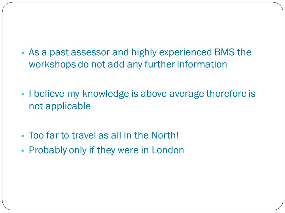 As a past assessor and highly experienced BMS the workshops do not add any further information I believe my knowledge is above average therefore is not applicable Too far to travel as all in the North.