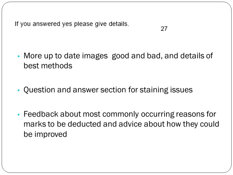 More up to date images good and bad, and details of best methods Question and answer section for staining issues Feedback about most commonly occurring reasons for marks to be deducted and advice about how they could be improved