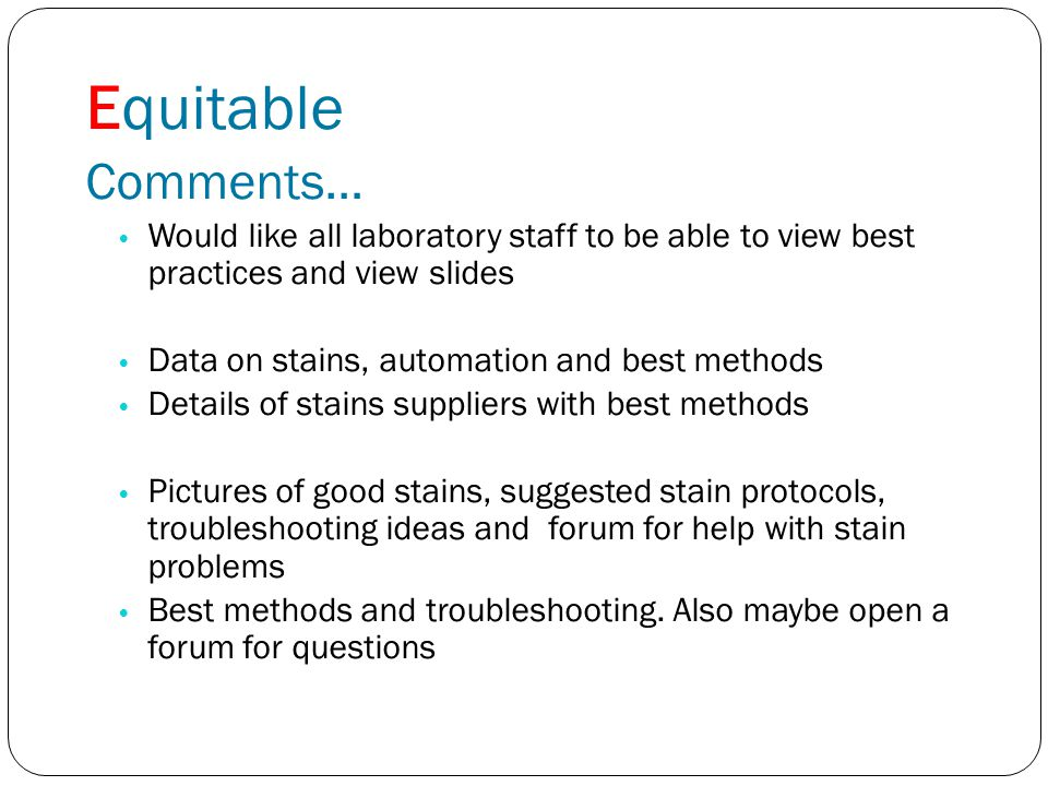 Equitable Comments… Would like all laboratory staff to be able to view best practices and view slides Data on stains, automation and best methods Details of stains suppliers with best methods Pictures of good stains, suggested stain protocols, troubleshooting ideas and forum for help with stain problems Best methods and troubleshooting.