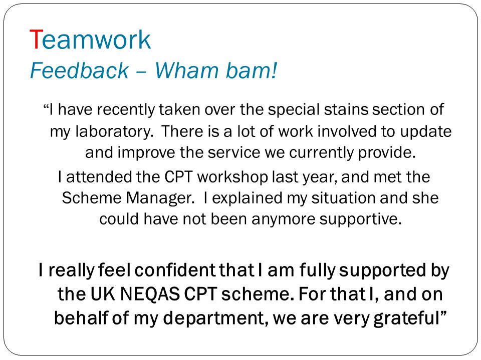 "Teamwork Feedback – Wham bam! "" I have recently taken over the special stains section of my laboratory. There is a lot of work involved to update and"