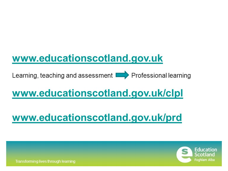 Transforming lives through learning www.educationscotland.gov.uk Learning, teaching and assessment Professional learning www.educationscotland.gov.uk/clpl www.educationscotland.gov.uk/prd